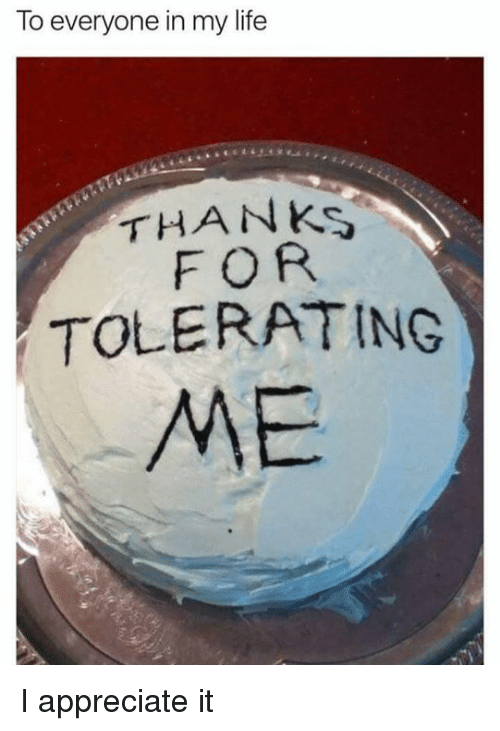 to everyone in my life thanks for tolerating me i appreciate it