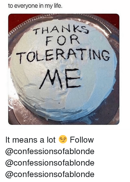 Life, Memes, and 🤖: to everyone in my life.  THANKS  FOR  TOLERATING  ME It means a lot 😏 Follow @confessionsofablonde @confessionsofablonde @confessionsofablonde