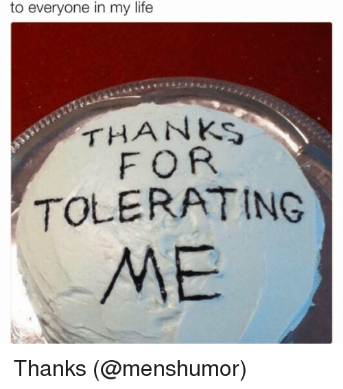 to everyone in my life thanks for tolerating me thanks life meme