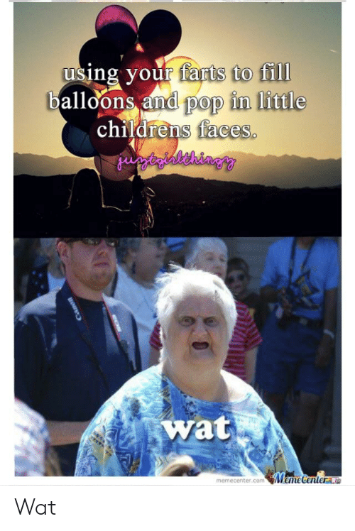 Meme, Pop, and Wat: to fill  using your farts to fill  balloons and pop in little  childrens faces  wat  meme Wat