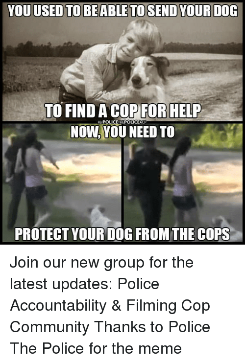 Community, Meme, and Memes: TO FIND A COPFOR HELP  NOW,YOU NEED TO  FB/POLICETHEPOLICEACP  PROTECT YOUR DOG FROM THE COPS Join our new group for the latest updates:  Police Accountability & Filming Cop Community Thanks to Police The Police for the meme