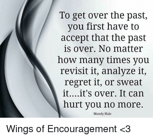 How Many Times, Memes, and Regret: To get over the past,  you first have to  accept that the past  is over. No matter  how many times you  revisit it, analyze it,  regret it, or sweat  it....it's over. It can  hurt you no more.  Mandy Hale Wings of Encouragement <3