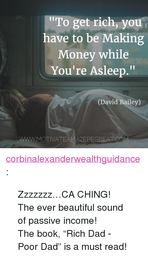 """Beautiful, Dad, and Money: To get rich, you  have to be Making  Money while  You're Asleep.""""  Il  (David Bailey)  AZEBEGREATC <p><a href=""""https://corbinalexanderwealthguidance.tumblr.com/post/173542407999/zzzzzzzca-ching-the-ever-beautiful-sound-of"""" class=""""tumblr_blog"""">corbinalexanderwealthguidance</a>:</p><blockquote> <p>Zzzzzzz…CA CHING! </p> <p>The ever beautiful sound of passive income!</p> <p>The book,""""Rich Dad - Poor Dad"""" is a must read!<br/></p> </blockquote>"""