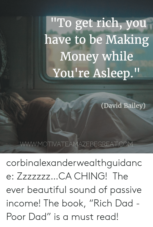 """Beautiful, Dad, and Money: To get rich, you  have to be Making  Money while  You're Asleep.""""  Il  (David Bailey)  AZEBEGREATC corbinalexanderwealthguidance: Zzzzzzz…CA CHING!  The ever beautiful sound of passive income! The book,""""Rich Dad - Poor Dad"""" is a must read!"""