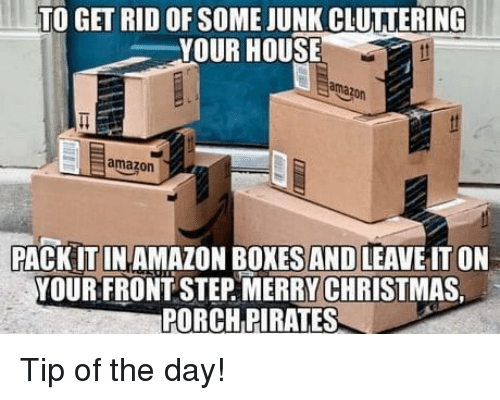 Amazon, House, and Pirates: TO GET RID OF SOME JUNK CLUTIERING  YOUR HOUSE  ama  amazorn  PACK IT IN AMAZON BOXES AND LEAVE IT ON  YOUR FRONT STEP. MERRYCHRİSTMAS  PORCH PIRATES Tip of the day!