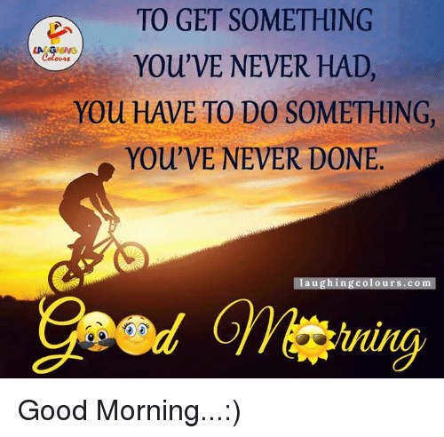 Good Morning, Good, and Never: TO GET SOMETHING  LA GM  You'VE NEVER HAD,  You HAVE TO DO SOMETHING,  You' VE NEVER DONE  laughing colours.co Good Morning...:)