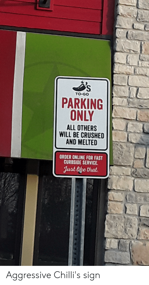 Chillis, Aggressive, and Online: TO-GO  PARKING  ONLY  ALL OTHERS  WILL BE CRUSHED  AND MELTED  ORDER ONLINE FOR FAST  CURBSIDE SERVICE  Just bke that Aggressive Chilli's sign