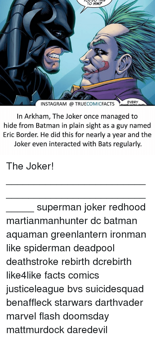 Batman, Facts, and Instagram: TO HIMP  EVERY  INSTAGRAM TRUECOMICFACTS  In Arkham, The Joker once managed to  hide from Batman in plain sight as a guy named  Eric Border. He did this for nearly a year and the  Joker even interacted with Bats regularly. The Joker! ⠀_______________________________________________________ superman joker redhood martianmanhunter dc batman aquaman greenlantern ironman like spiderman deadpool deathstroke rebirth dcrebirth like4like facts comics justiceleague bvs suicidesquad benaffleck starwars darthvader marvel flash doomsday mattmurdock daredevil