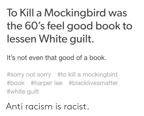 Black Lives Matter, Racism, and Sorry: To Kill a Mockingbird was  the 60's feel good book to  lessen White guilt.  It's not even that good of a book.  #sorry not sorry#to kill a mockingbird  #book #harper lee #blacklivesmatter  #white guilt Anti racism is racist.