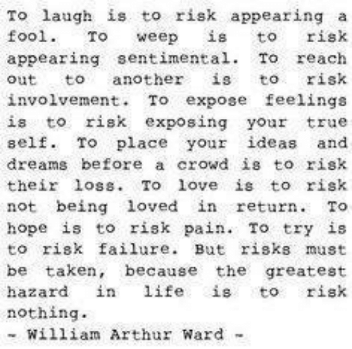 Arthur, Life, and Love: To laugh is to risk appearing a  fool. To weep is to risk  appearing sentimental. To reach  out to another is to risk  involvemen. To expose feelings  is to risk exposing your true  self. To place your ideas and  dreams before a crowd is to risk  their loss. To love is to risk  not being loved in return. To  hope is to risk pain. To try is  to risk failure. But risks must  be taken, becaus greatest  hazard in life is to risk  nothing  - William Arthur Ward -