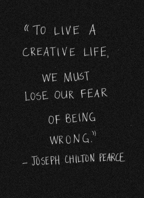 Life, Live, and Fear: To LIVE A  CREATIVE LIFE,  WE MUST  LOSE OUR FEAR  OF BEING  WRONG  JOSEPH CHILTON PEARCE