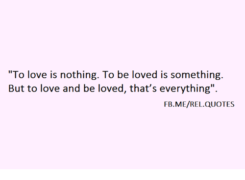 To Love Is Nothing To Be Loved Is Something But To Love And Be Loved