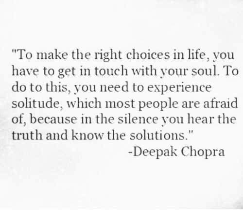 """Life, Deepak Chopra, and Experience: """"To make the right choices in life, you  have to get in touch with your soul. To  do to this, you need to experience  solitude, which most people are afraid  of, because in the silence you hear the  truth and know the solutions""""  Deepak Chopra"""
