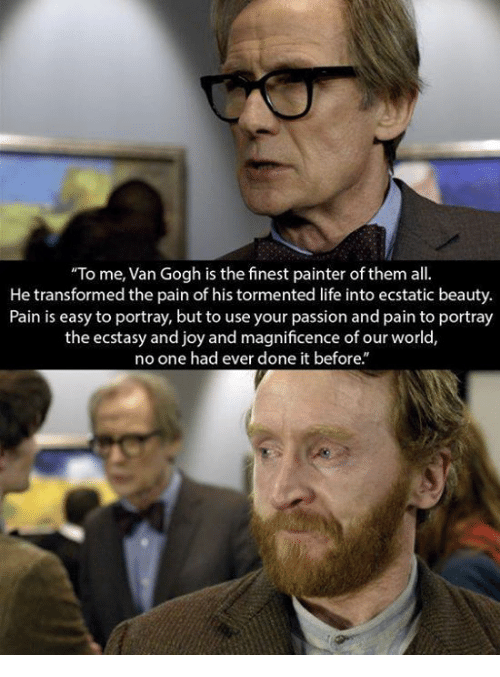 "Life, Memes, and World: ""To me, Van Gogh is the finest painter of them all  He transformed the pain of his tormented life into ecstatic beauty.  Pain is easy to portray, but to use your passion and pain to portray  the ecstasy and joy and magnificence of our world,  no one had ever done it before."""