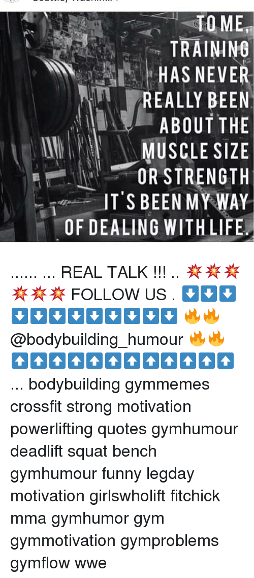 Memes, 🤖, and My Way: TO MEH  TRAINING  HAS NEVE  EALLY BEEN  ABOUT THE  MUSCLE SIZE  OR STRENGTH  ITS BEEN MY WAY  OF DEALING WITH LIFE ...... ... REAL TALK !!! .. 💥💥💥💥💥💥 FOLLOW US . ⬇️⬇️⬇️⬇️⬇️⬇️⬇️⬇️⬇️⬇️⬇️⬇️ 🔥🔥@bodybuilding_humour 🔥🔥 ⬆️⬆️⬆️⬆️⬆️⬆️⬆️⬆️⬆️⬆️⬆️⬆️ ... bodybuilding gymmemes crossfit strong motivation powerlifting quotes gymhumour deadlift squat bench gymhumour funny legday motivation girlswholift fitchick mma gymhumor gym gymmotivation gymproblems gymflow wwe