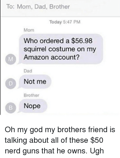 Amazon, Dad, and God: To: Mom, Dad, Brother  Today 5:47 PM  Mom  Who ordered a $56.98  squirrel costume on my  Amazon account?  Dad  Not me  Brother  Nope Oh my god my brothers friend is talking about all of these $50 nerd guns that he owns. Ugh