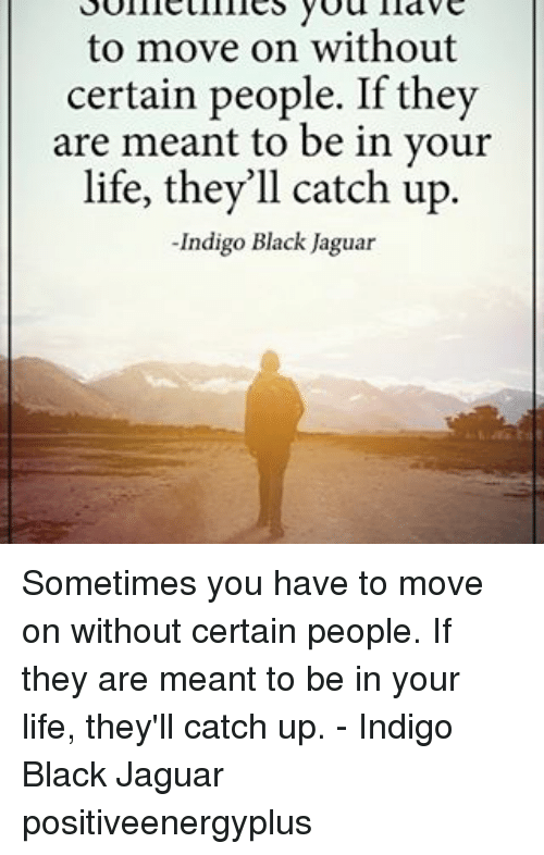 Life, Memes, and Black: to move on without  certain people. If they  are meant to be in your  life, they'll catch up  Indigo Black Jaguar Sometimes you have to move on without certain people. If they are meant to be in your life, they'll catch up. - Indigo Black Jaguar positiveenergyplus