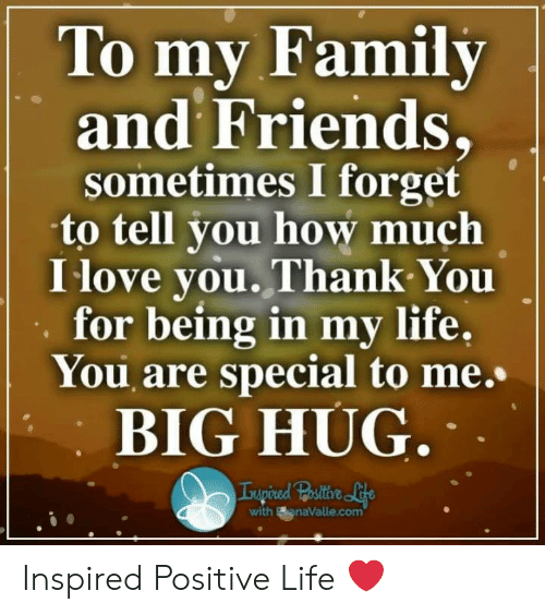 Family, Friends, and Life: To mv Family  and Friends,  sometimes I forget  to tell you how much  I love you.Thank You  for being in my life,  You are special to me.  BIG HUG  with BanaValle.com Inspired Positive Life ❤️