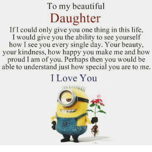 Memes, I Love You, and Proud: To my beautiful  Daughter  If I could only give you one thing in this life,  I would give you the ability to see yourself  how I see you every single day. Your beauty,  your kindness, how happy you make me and how  proud I am of you. Perhaps then you would be  able to understand just how special you are to me.  I Love You