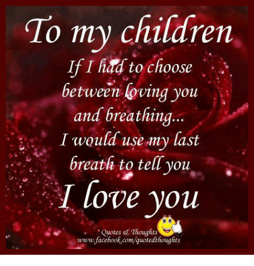 To My Children If I Had To Choose Between Loving You And Breathing I