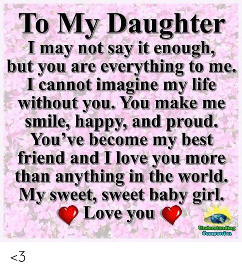 Best Friend, Life, and Love: To My Daughter  I may not say it enough,  but you are everything to me.  I cannot imagine my life  without you. You make me  smile, happy, and proud.  You've become my best  friend and I love you more  than anything in the world.  My sweet, sweet baby girl.  Love vou <3