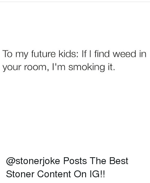 Future, Memes, and Smoking: To my future kids: If I find weed in  your room, I'm smoking it. @stonerjoke Posts The Best Stoner Content On IG!!