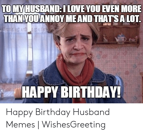 Birthday, Love, and Memes: TO MYHUSBAND:LOVE YOU EVEN MORE  THAN YOUANNOY MEAND THATSA LOT  HAPPY BIRTHDAY! Happy Birthday Husband Memes | WishesGreeting