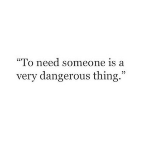 "Thing, Someone, and  Need: ""To need someone is a  very dangerous thing."""