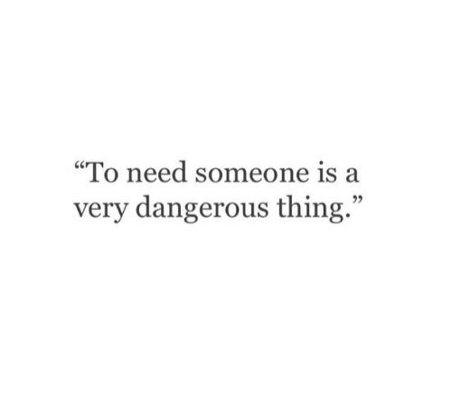 "Thing, Someone, and  Need: ""To need someone is a  very dangerous thing.""  95"