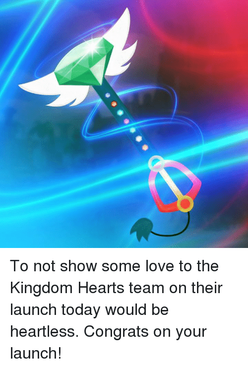 Dank, Love, and Kingdom Hearts: To not show some love to the Kingdom Hearts team on their launch today would be heartless. Congrats on your launch!