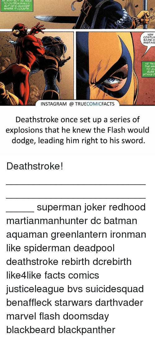 Batman, Facts, and Instagram: TO OUTRUN WALLY  BUT HE'S QUICKER  WHERE IT COUNTS  NEW  COSTUN  MISTAKE  HE TWI  THE SW  TO M  SURE  STAYS  INSTAGRAM @ TRUECOMICFACTS V  Deathstroke once set up a series of  explosions that he knew the Flash would  dodge, leading him right to his sword. Deathstroke! ⠀_______________________________________________________ superman joker redhood martianmanhunter dc batman aquaman greenlantern ironman like spiderman deadpool deathstroke rebirth dcrebirth like4like facts comics justiceleague bvs suicidesquad benaffleck starwars darthvader marvel flash doomsday blackbeard blackpanther