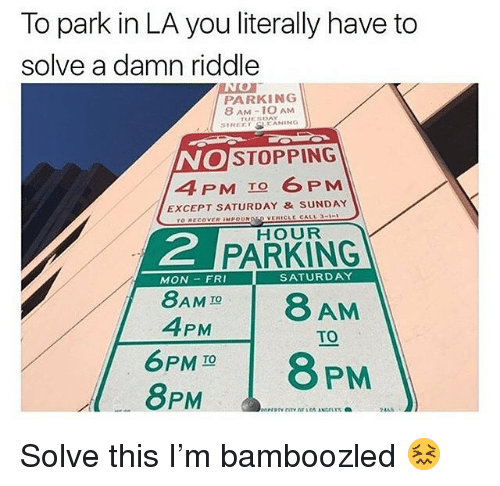 Riddle, Sunday, and Trendy: To park in LA you literally have to  solve a damn riddle  PARKING  8 AM-1O AM  STRECTKANING  NO  4PM TO 6 PM  STOPPING  EXCEPT SATURDAY &SUNDAY  HOUR  2  PARKING  8AMD8 AM  6PM18 PM  MON- FRI  SATURDAY  4PM  TO  TO  8PM Solve this I'm bamboozled 😖