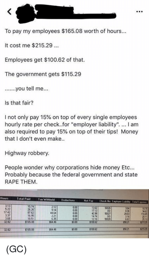 """Anaconda, Memes, and Money: To pay my employees $165.08 worth of hours  It cost me $215.29  Employees get $100.62 of that  The government gets $115.29  Is that fair?  I not only pay 15% on top of every single employees  hourly rate per check..for """"employer liability"""". I am  also required to pay 15% on top of their tips! Money  that I don't even make  Highway robbery  People wonder why corporations hide money Etc  Probably because the federal government and state  RAPE THEM  Total Paid  Tax Wahheld Deducions  Net Pay  Check No Esploger Liabildy Total Expen  522  17.42  337  3 68  25 26  87.62  1695  914  44 64  221  3 62  17.12  42 58  D0  50027  11665  0.00  2303  216  1474 (GC)"""