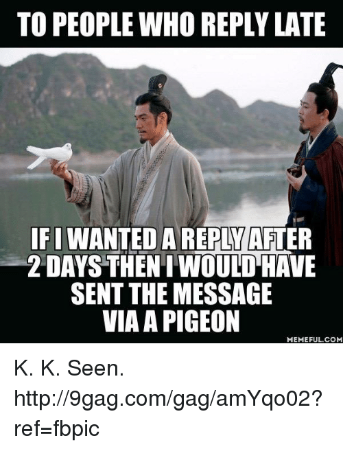 9gag, Dank, and Http: TO PEOPLE WHO REPLY LATE  IFI WANTED A REPLY AFTER  2 DAYS THENI WOULD HAVE  SENT THE MESSAGE  VIA A PIGEON  MEMEFUL.COM K. K. Seen. http://9gag.com/gag/amYqo02?ref=fbpic
