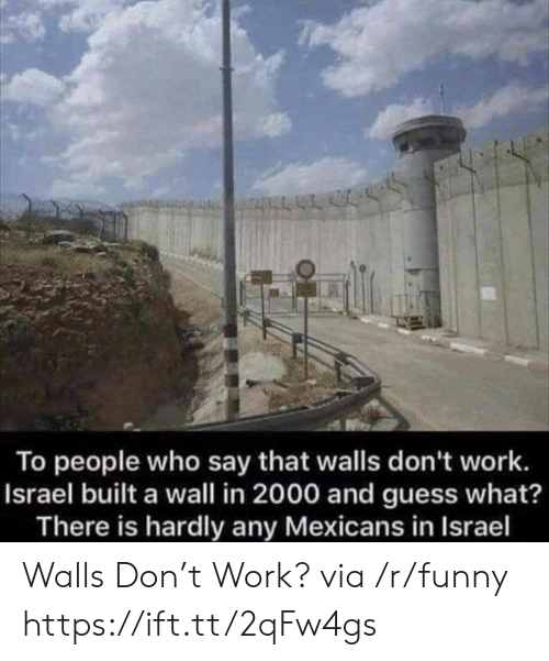 Funny, Work, and Guess: To people who say that walls don't work.  Israel built a wall in 2000 and guess what?  There is hardly any Mexicans in Israel Walls Don't Work? via /r/funny https://ift.tt/2qFw4gs