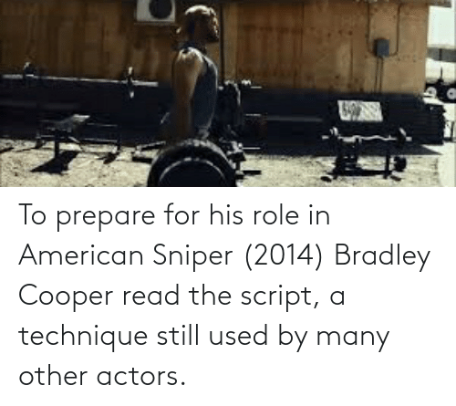 American Sniper, Bradley Cooper, and American: To prepare for his role in American Sniper (2014) Bradley Cooper read the script, a technique still used by many other actors.