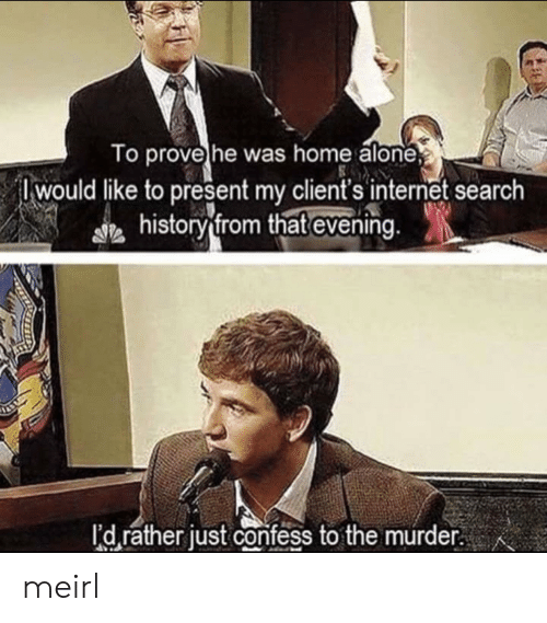 Being Alone, Home Alone, and Internet: To prove he was home alone  Iwould like to present my client's internet search  historv from that evening  I'd rather just confess to the murder. meirl