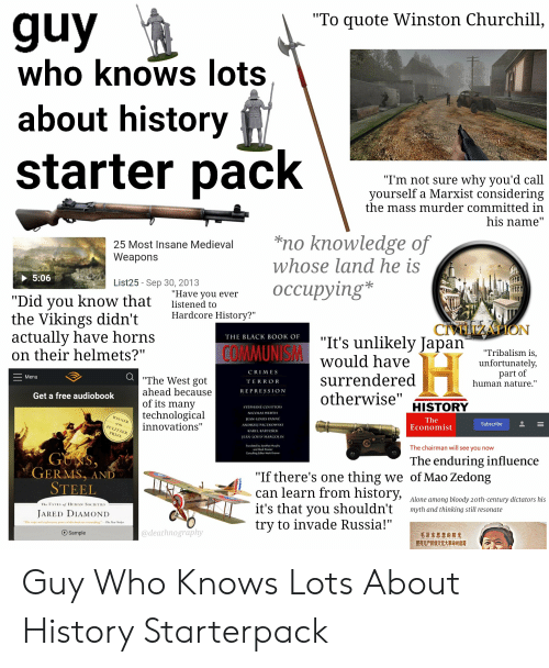 """Being Alone, Starter Packs, and Black: """"To quote Winston Churchill,  who knows lots  about history  I'm not sure why you'd call  yourself a Marxist considering  the mass murder committed in  nis name  25 Most Insane Medieval no knowledge of  Weapons  whose land he is  5:06  List25 - Sep 30, 2013  """"Did you know that isteneyou ever OCcupying*  listened to  the Vikings didn't Hardcore History?  actually have horns  on their helmets?""""  """"It's unlikely Japan ribalism is  would have  surrendered  otherwise  THE BLACK BOOK OF  MUN  unfortunatelv  part of  CRIMES  TERROR  REPRESSIO N  The West got  Menu  human nature  ahead because  of its many  technological  innovations  Get a free audiobook  HISTORY  STEPHANE COURTO  NICOLAS WERT  The  Economist  AN-LOU  NI  Subscribe  of the  KAREL KARTOSEK  IN  MAR  Tronsloted by Jonathan Murphy  and Mork Kromer  The chairman will see you now  Consulhing Editor Mork Kromer  The enduring influence  GERMS, AND  STEEL  """"If there's one thing we of Mao Zedong  can learn from history,  it's that vou shouldn't myth and thinking still resonate  trv to invade Russia!""""  Alone among bloody 20th-century dictators his  JArED DIAMOND  @deathnography  Sample  毛泽东思想的阳光  照亮无产阶级文化大革命的道路 Guy Who Knows Lots About History Starterpack"""