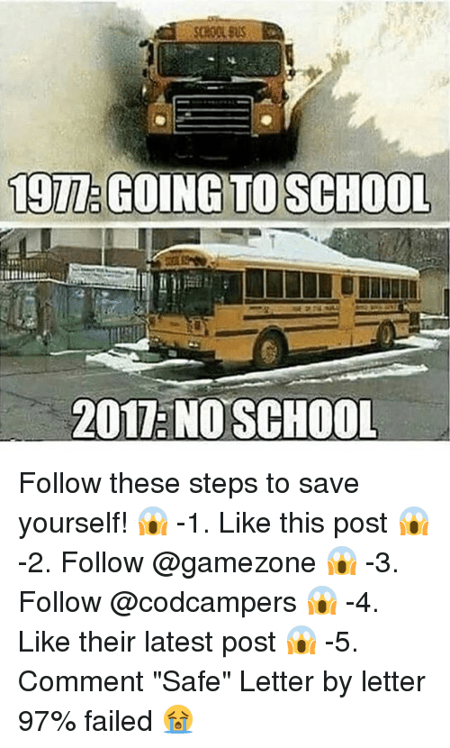 """Memes, School, and 🤖: TO SCHOO  2017 NO SCHOOL Follow these steps to save yourself! 😱 -1. Like this post 😱 -2. Follow @gamezone 😱 -3. Follow @codcampers 😱 -4. Like their latest post 😱 -5. Comment """"Safe"""" Letter by letter 97% failed 😭"""