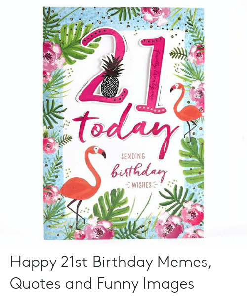 To Sending Wishes Happy 21st Birthday Memes Quotes And Funny Images Birthday Meme On Me Me