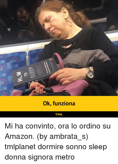 Amazon, Memes, and Metro: TO SLEEP W  Ok, funziona  TML Mi ha convinto, ora lo ordino su Amazon. (by ambrata_s) tmlplanet dormire sonno sleep donna signora metro