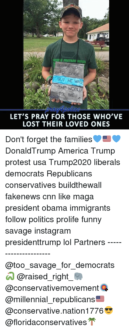 America, cnn.com, and Funny: TO SOME  BUT HE WAS  LET'S PRAY FOR THOSE WHO'VE  LOST THEIR LOVED ONES Don't forget the families💙🇺🇸💙 DonaldTrump America Trump protest usa Trump2020 liberals democrats Republicans conservatives buildthewall fakenews cnn like maga president obama immigrants follow politics prolife funny savage instagram presidenttrump lol Partners --------------------- @too_savage_for_democrats🐍 @raised_right_🐘 @conservativemovement🎯 @millennial_republicans🇺🇸 @conservative.nation1776😎 @floridaconservatives🌴