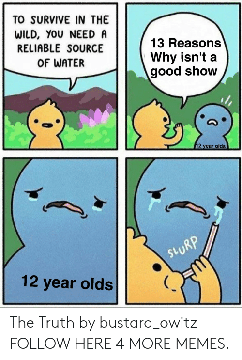 Dank, Memes, and Target: TO SURVIVE IN THE  WILD, YOU NEED A  RELIABLE SOURCE  OF WATER  13 Reasons  Why isn't a  good show  2 year olds  RP  SV  12 year olds The Truth by bustard_owitz FOLLOW HERE 4 MORE MEMES.