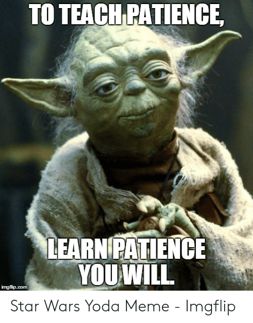 To Teach Patience Learn Patienc You Will Imgfipcom Star Wars Yoda