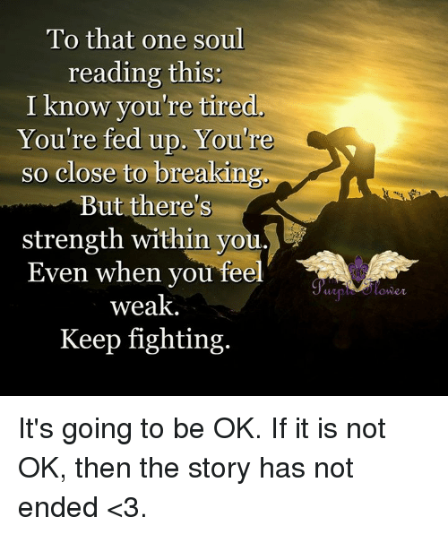 Memes, 🤖, and Soul: To that one soul  reading this:  I know you're tired  You're fed up. You're  so close to breakin  But there's  strength within you  Even when vou fee  weak  Keep fighting.  wp lower It's going to be OK. If it is not OK, then the story has not ended <3.