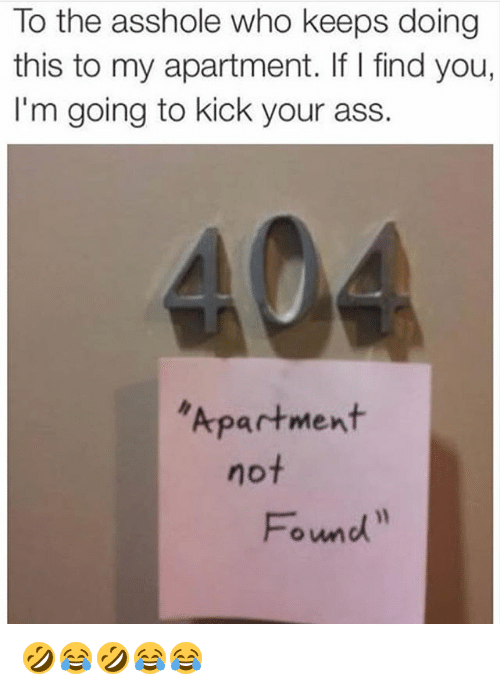 Ass, Girl Memes, and Asshole: To the asshole who keeps doing  this to my apartment. If I find you,  I'm going to kick your ass.  Apartment  not  Found 🤣😂🤣😂😂