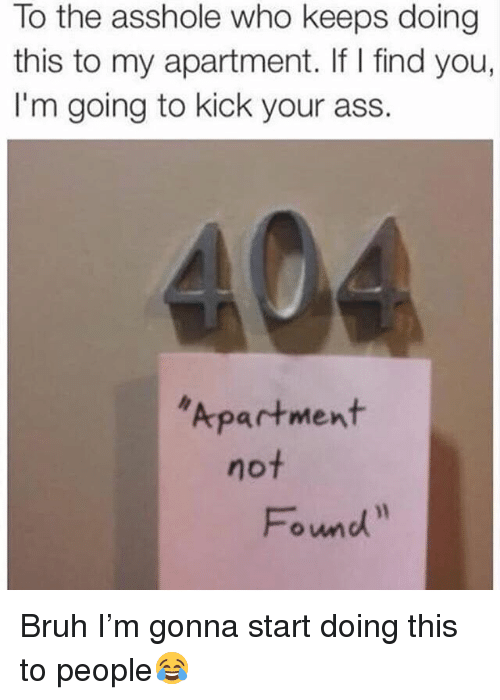 Ass, Bruh, and Memes: To the asshole who keeps doing  this to my apartment. If I find you,  I'm going to kick your ass.  Apartment  not  Found Bruh I'm gonna start doing this to people😂