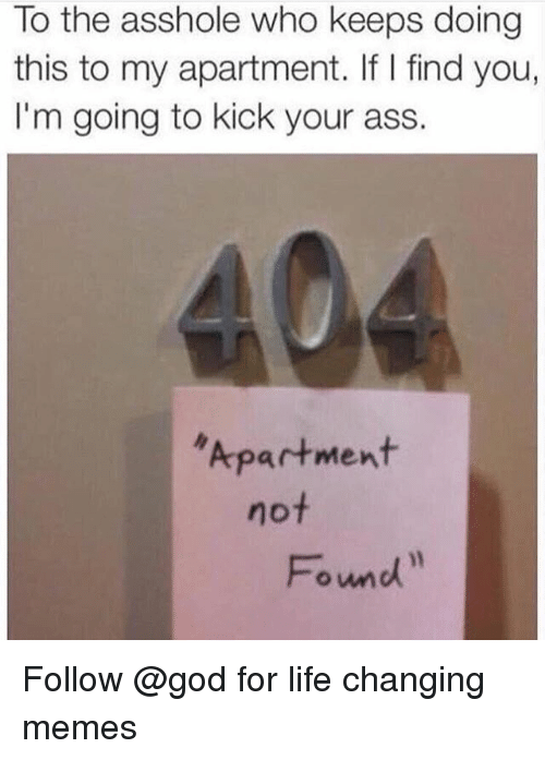 Ass, God, and Life: To the asshole who keeps doing  this to my apartment. If I find you,  I'm going to kick your ass.  Apartment  not  Found Follow @god for life changing memes