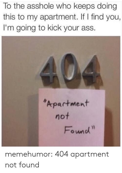 Target, Tumblr, and Blog: To the asshole who keeps doing  this to my apartment. If I find you,  I'm going to kick your ass.  Apartment  Found memehumor:  404 apartment not found