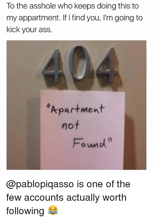 Ass, Memes, and Asshole: To the asshole who keeps doing this to  my appartment. If I find you, I'm going to  kick your ass  Apartment  not  Fomd @pablopiqasso is one of the few accounts actually worth following 😂